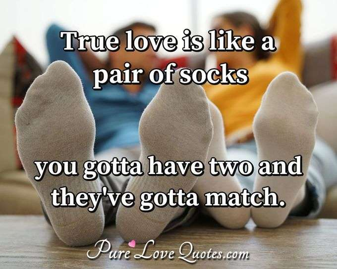 True love is like a pair of socks you gotta have two and they've gotta match. - Anonymous