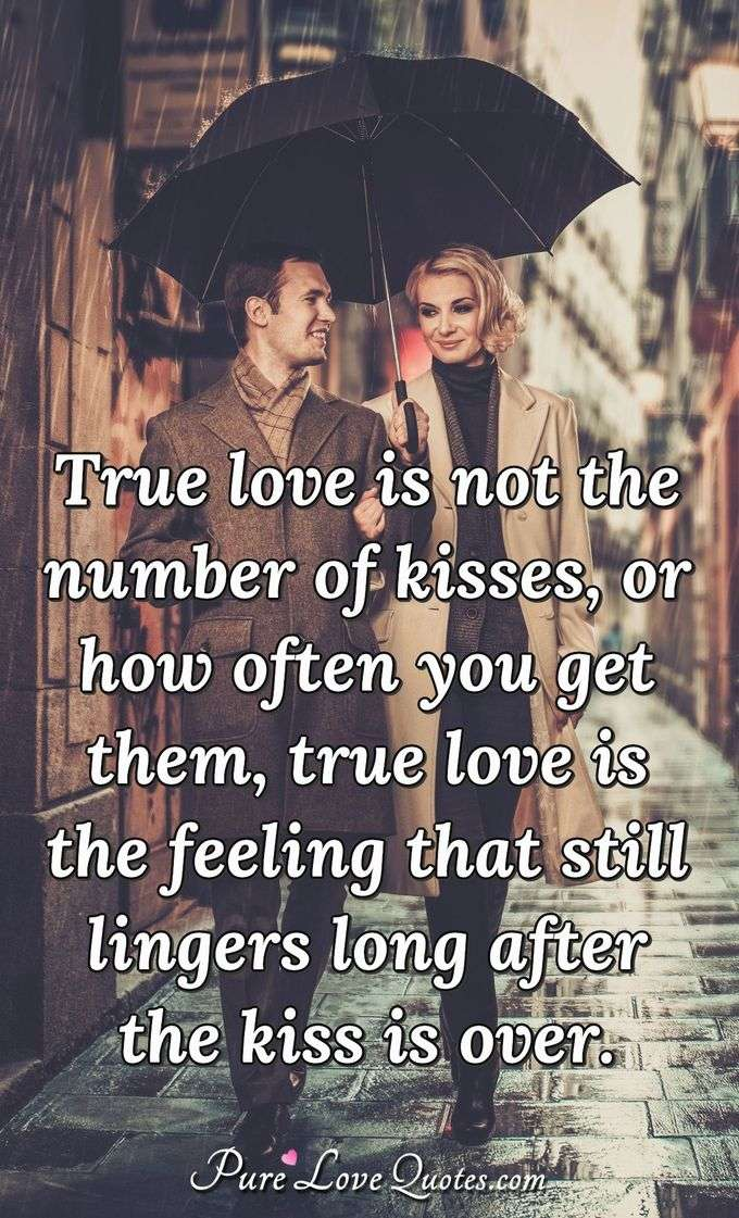 True love is not the number of kisses, or how often you get them, true love is the feeling that still lingers long after the kiss is over. - Anonymous