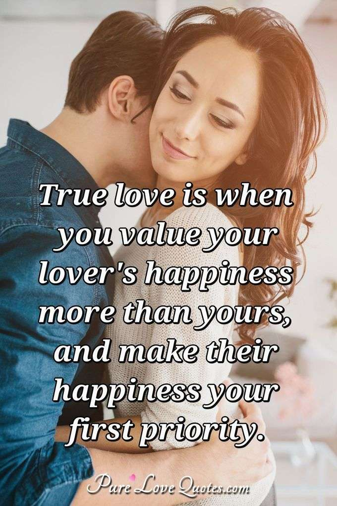 True love is when you value your lover's happiness more than yours, and make their happiness your first priority. - Anonymous