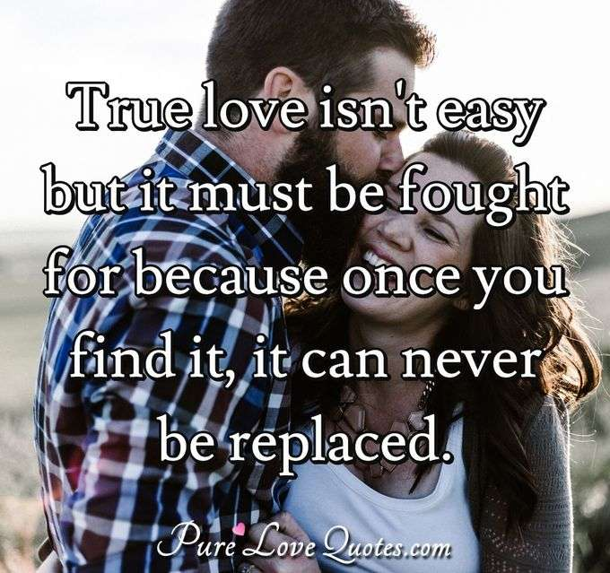 True love isn't easy but it must be fought for because once you find it,  it can never be replaced. - Anonymous