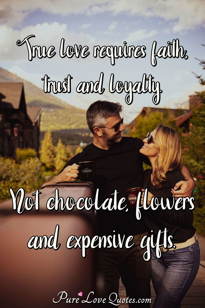 True love requires faith, trust and loyalty. Not chocolate, flowers and expensive gifts. - Anonymous