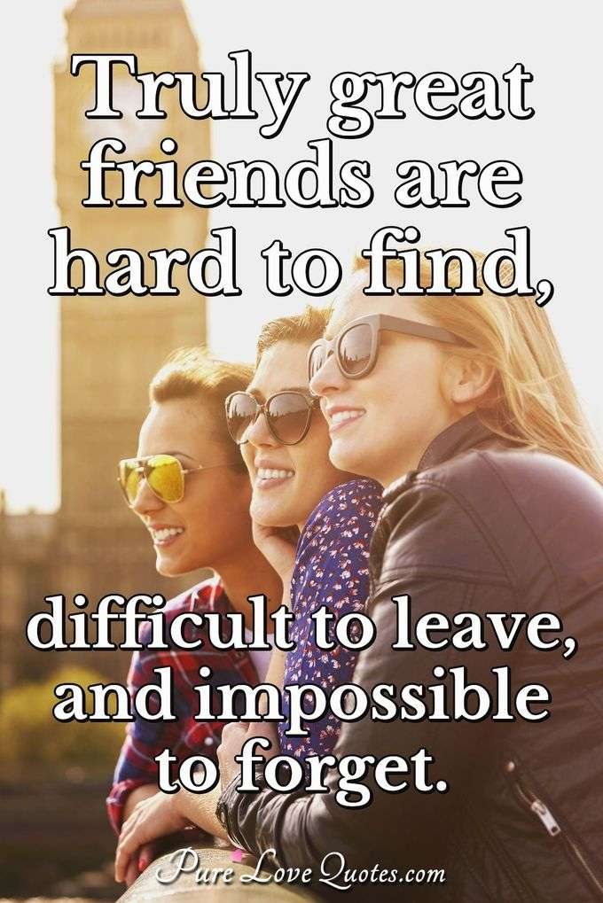 Truly great friends are hard to find, difficult to leave, and impossible to forget. - Anonymous