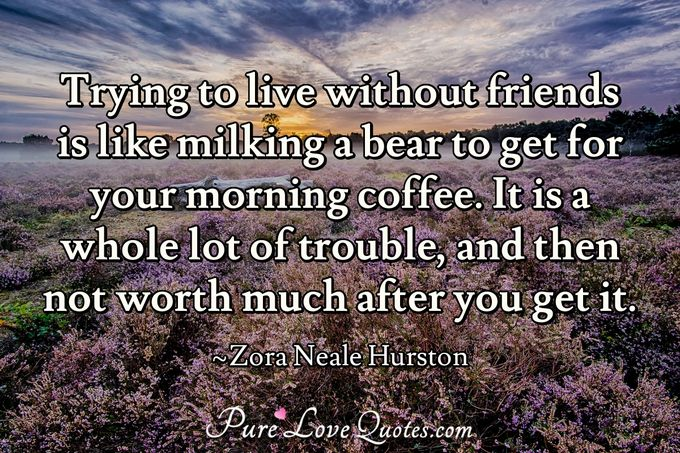 Trying to live without friends is like milking a bear to get for your morning coffee. It is a whole lot of trouble, and then not worth much after you get it. - Zora Neale Hurston