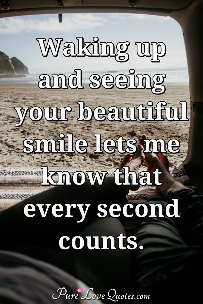 Waking up and seeing your beautiful smile lets me know that every second counts. - Anonymous