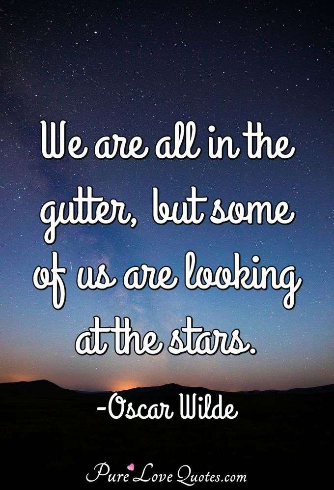 We are all in the gutter, but some of us are looking at the stars. - Oscar Wilde