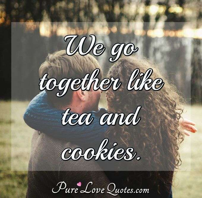 We go together like tea and cookies. - Anonymous
