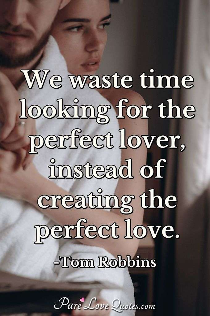 We waste time looking for the perfect lover, instead of creating the perfect love.