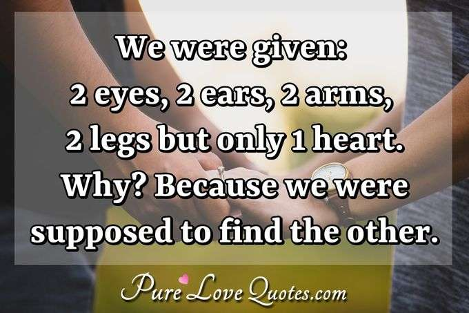We were given: 2 eyes, 2 ears, 2 arms, 2 legs but only 1 heart. Why? Because we were supposed to find the other. - Anonymous