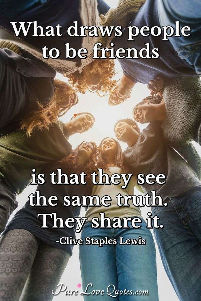What draws people to be friends is that they see the same truth. They share it. - Clive Staples Lewis