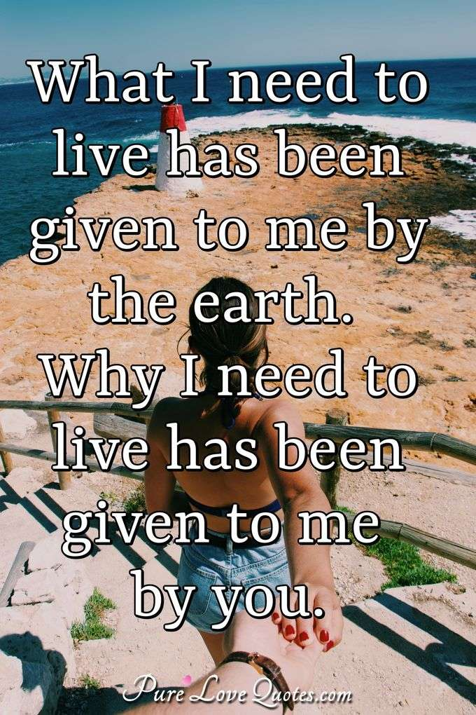 What I need to live has been given to me by the earth. Why I need to live has been given to me by you. - Anonymous