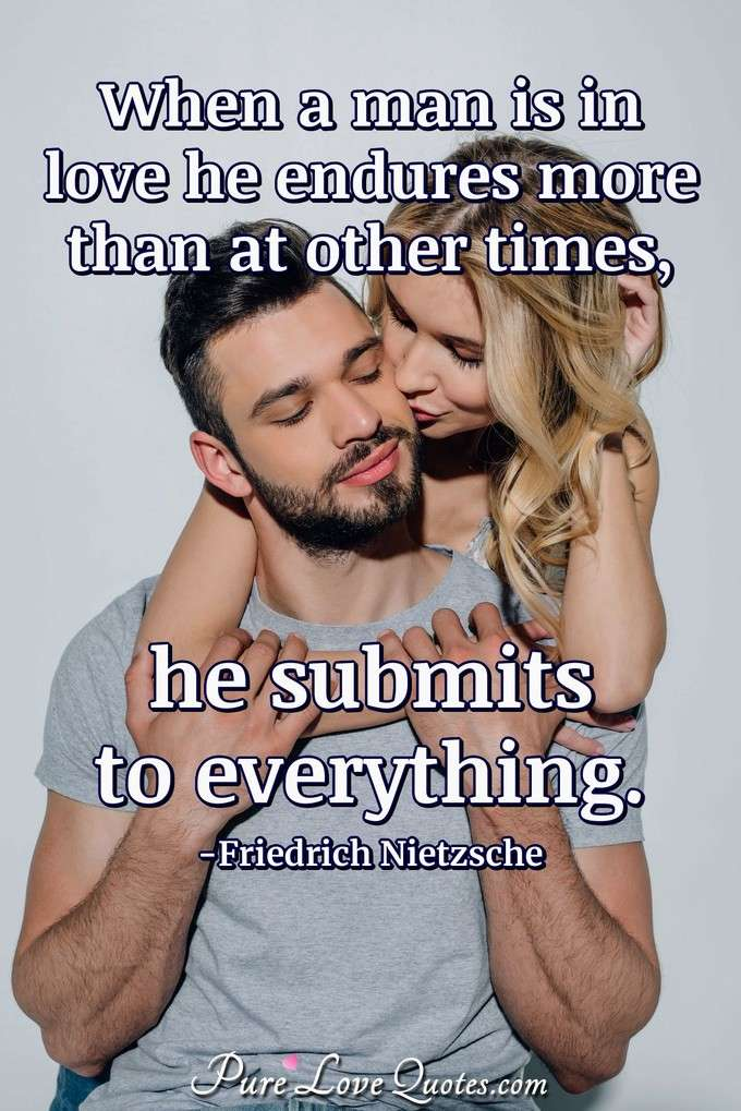When a man is in love he endures more than at other times, he submits to everything. - Friedrich Nietzsche