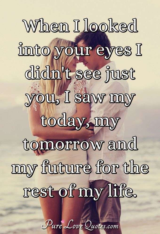 When I looked into your eyes I didn't see just you, I saw my today, my tomorrow and my future for the rest of my life. - Anonymous