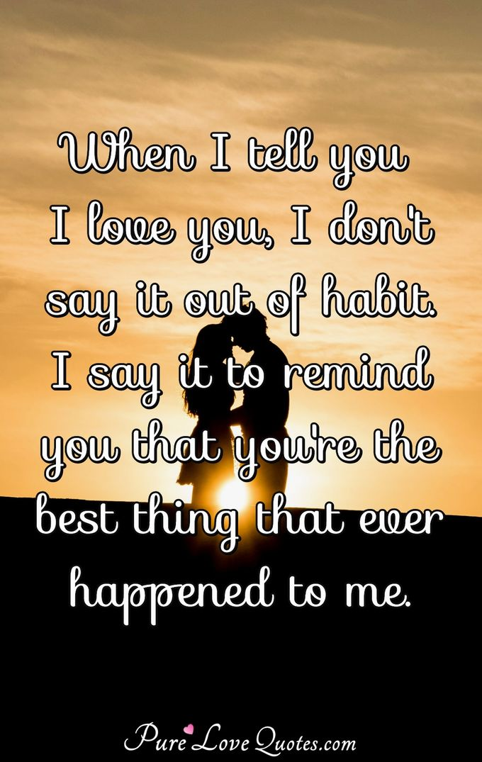 When I tell you I love you, I don't say it out of habit. I say it to remind you that you're the best thing that ever happened to me. - Anonymous