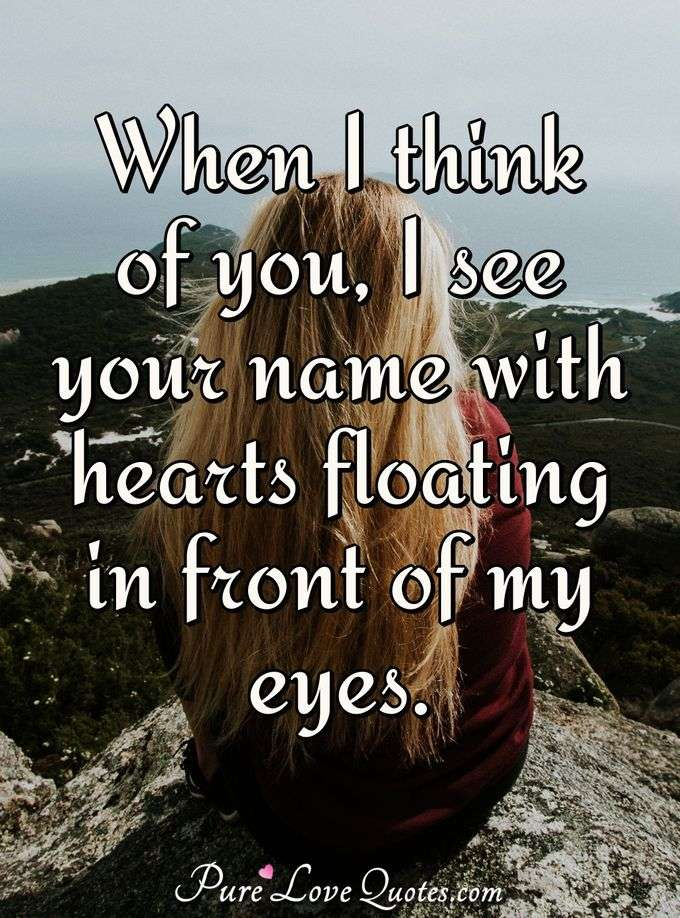 When I think of you, I see your name with hearts floating in front of my eyes. - PureLoveQuotes.com
