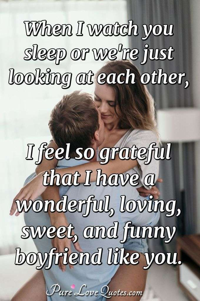 When I watch you sleep or we're just looking at each other, I feel so grateful that I have a wonderful, loving, sweet, and funny boyfriend like you. - PureLoveQuotes.com