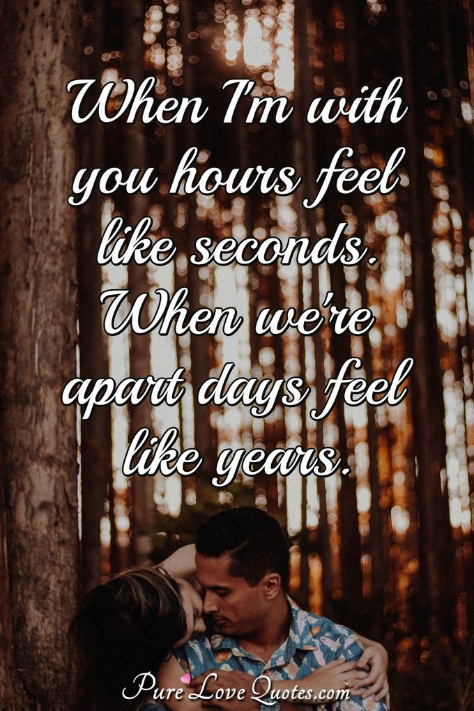 When I'm with you hours feel like seconds. When we're apart days feel like years. - Anonymous