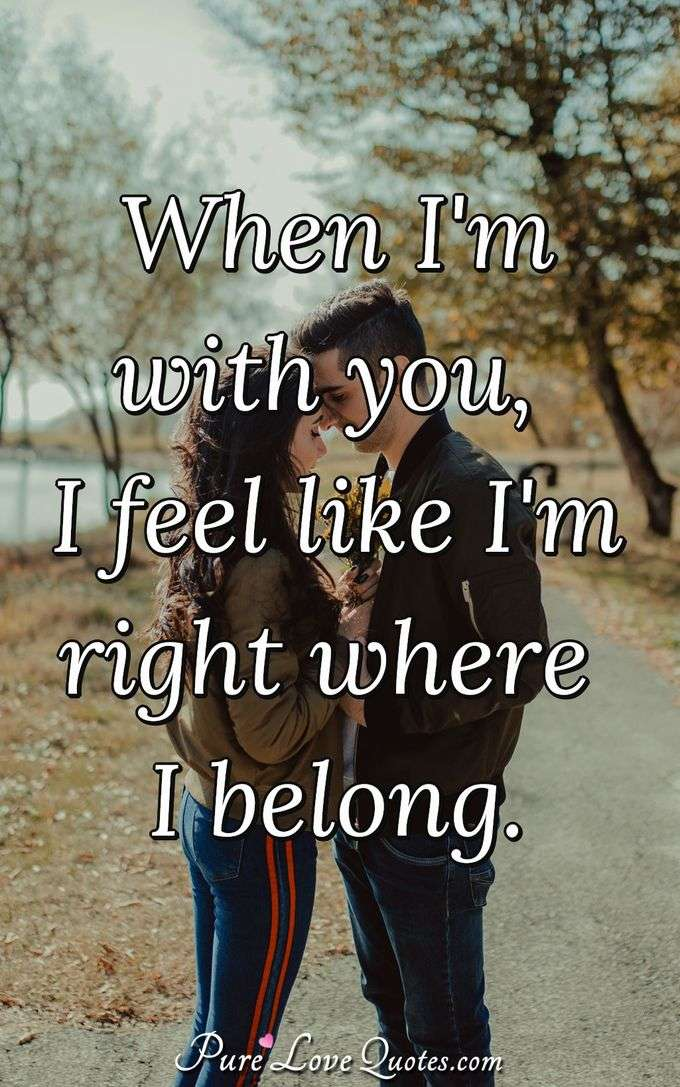 When I'm with you, I feel like I'm right where I belong. - Anonymous