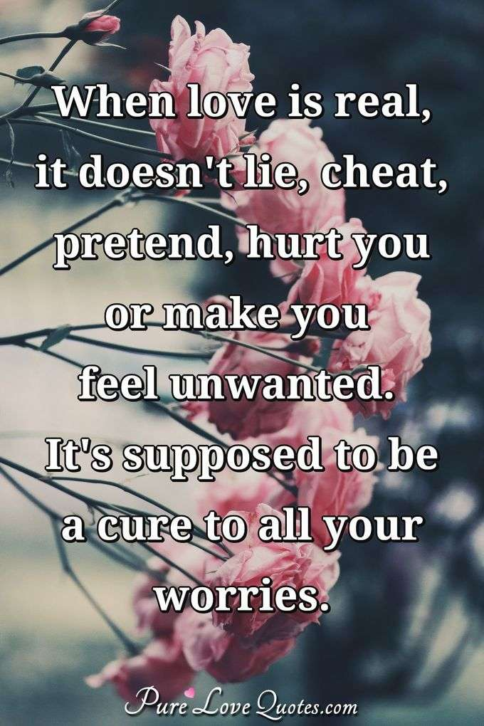 When love is real, it doesn't lie, cheat, pretend, hurt you or make you feel unwanted. It's supposed to be a cure to all your worries. - Anonymous