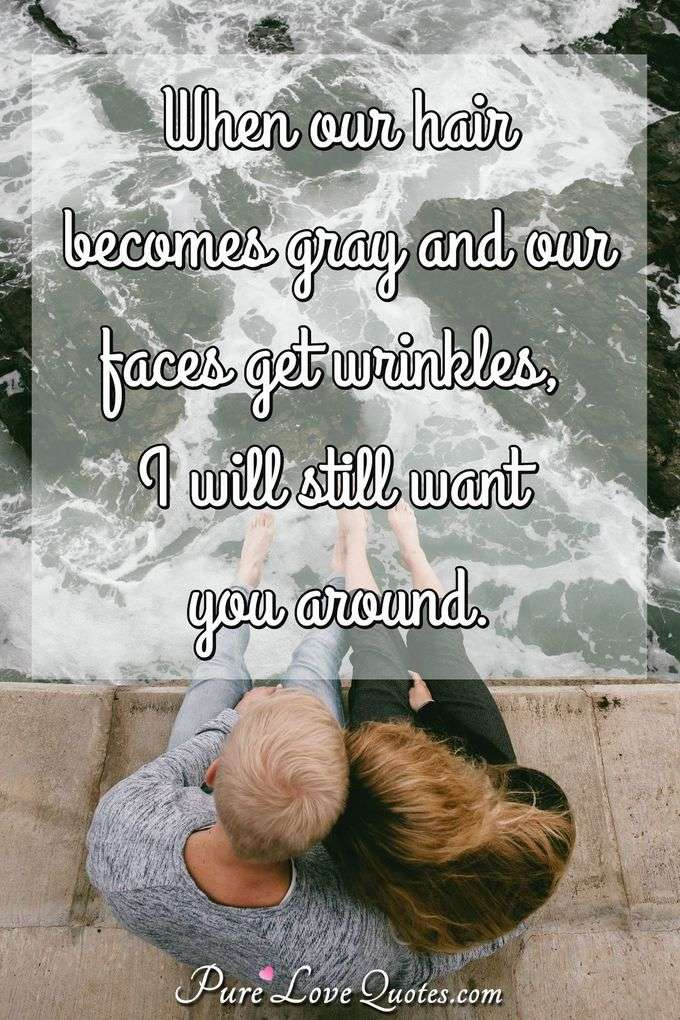 When our hair becomes gray and our faces get wrinkles, I will still want you around. - Anonymous