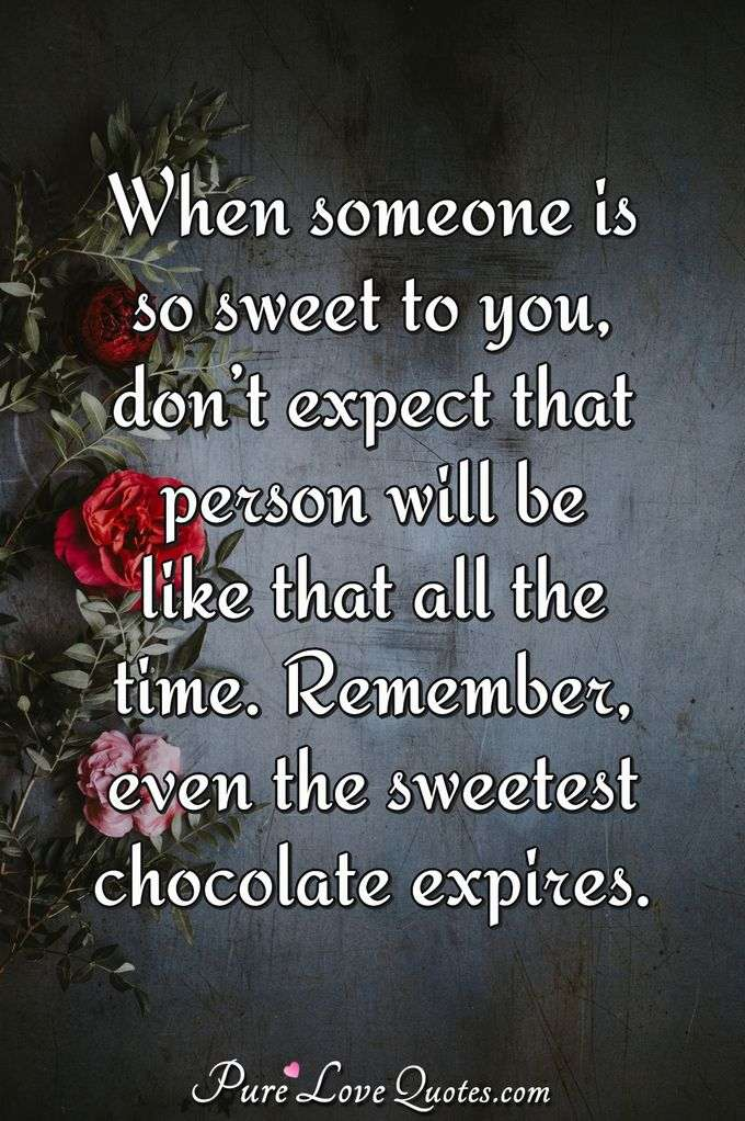 When someone is so sweet to you, don't expect that person will be like that all the time. Remember, even the sweetest chocolate expires. - Anonymous