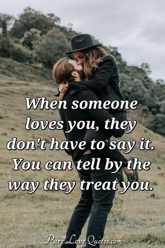 When someone loves you, they don't have to say it. You can tell by the way they treat you. - Anonymous