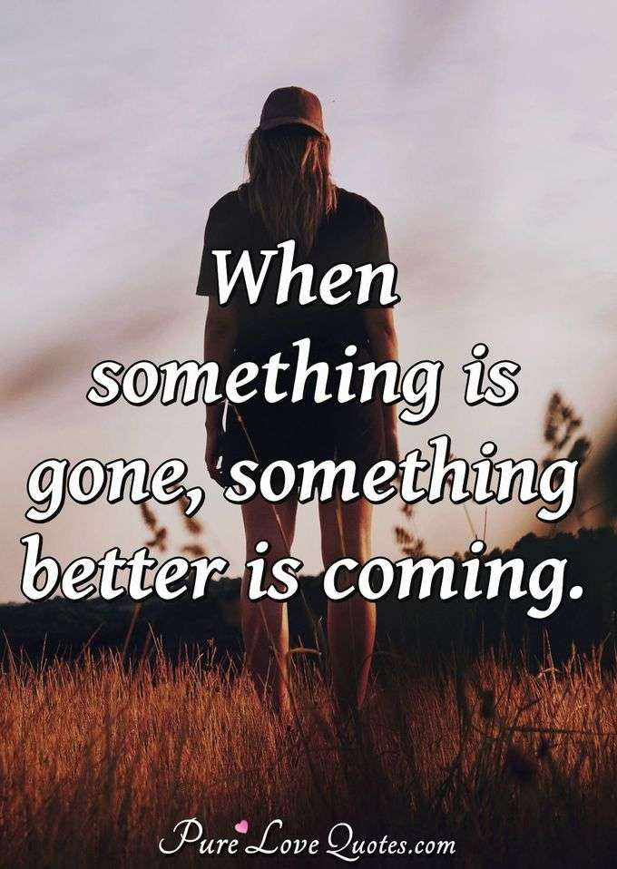 When something is gone, something better is coming. - Anonymous