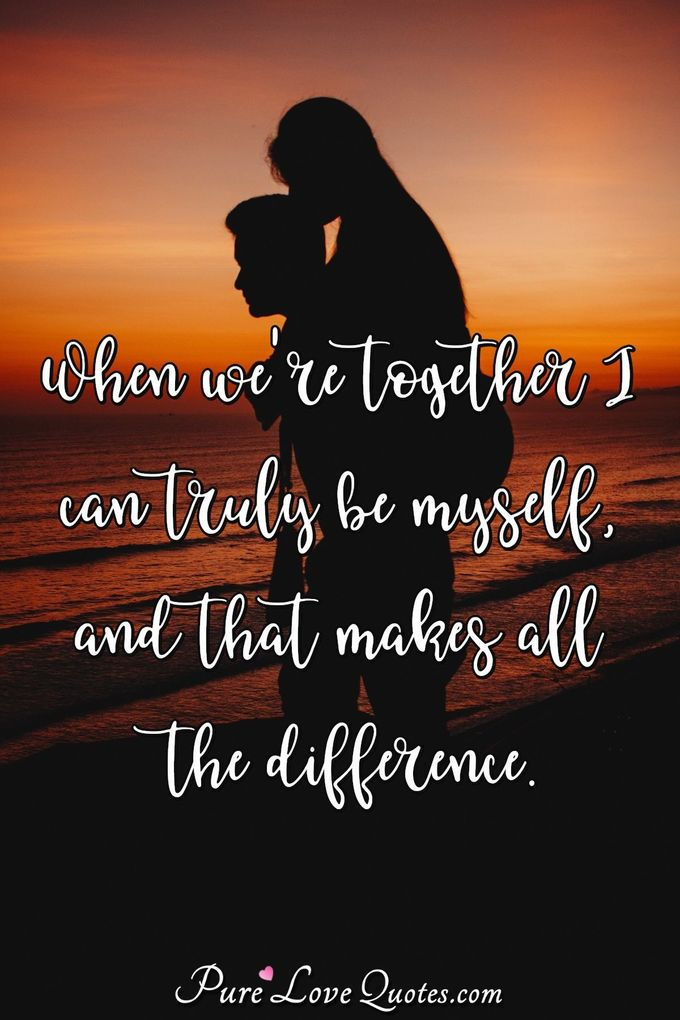 When we're together I can truly be myself, and that makes all the difference. - PureLoveQuotes.com