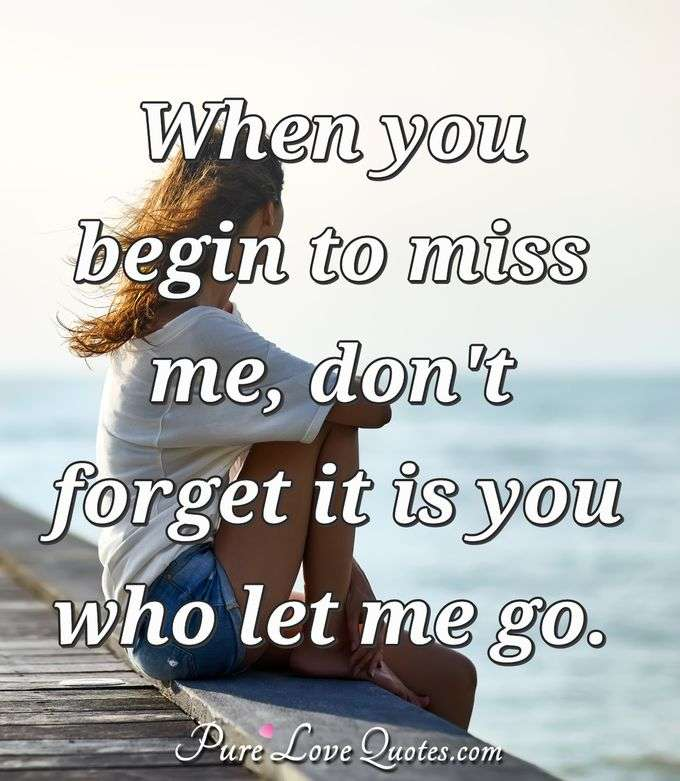 When you begin to miss me, don't forget it is you who let me go. - Anonymous