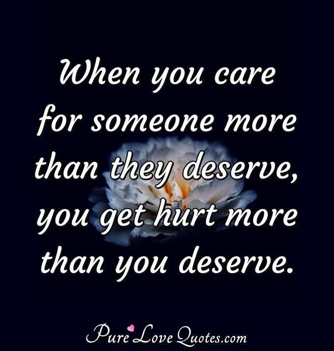 When you care for someone more than they deserve, you get hurt more than you deserve. - Anonymous