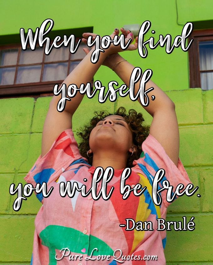 When you find yourself, you will be free. - Dan Brulé