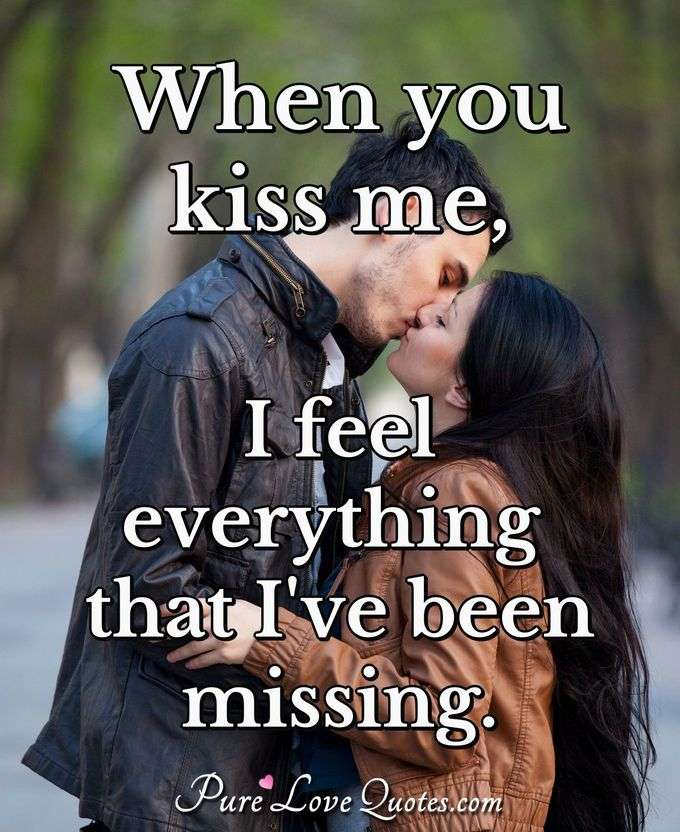 When you kiss me, I feel everything that I've been missing. - Anonymous