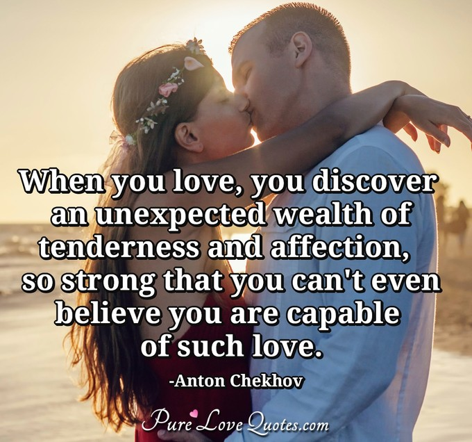 When you love, you discover an unexpected wealth of tenderness and affection,  so strong that you can't even believe you are capable of such love. - Anton Chekhov