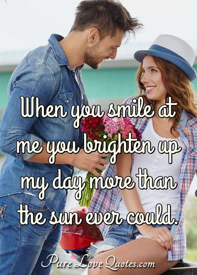 When you smile at me you brighten up my day more than the sun ever could. - PureLoveQuotes.com