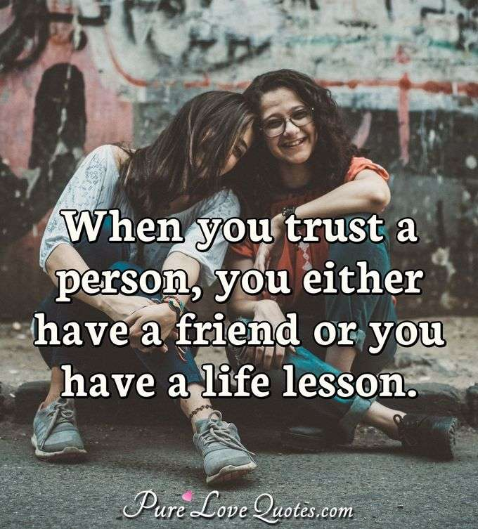 When you trust a person, you either have a friend or you have a life lesson. - Anonymous