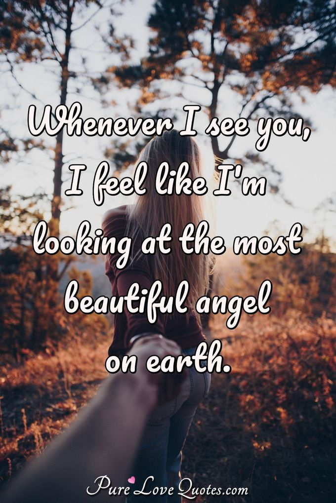 Whenever I see you, I feel like I'm looking at the most beautiful angel on earth. - Anonymous