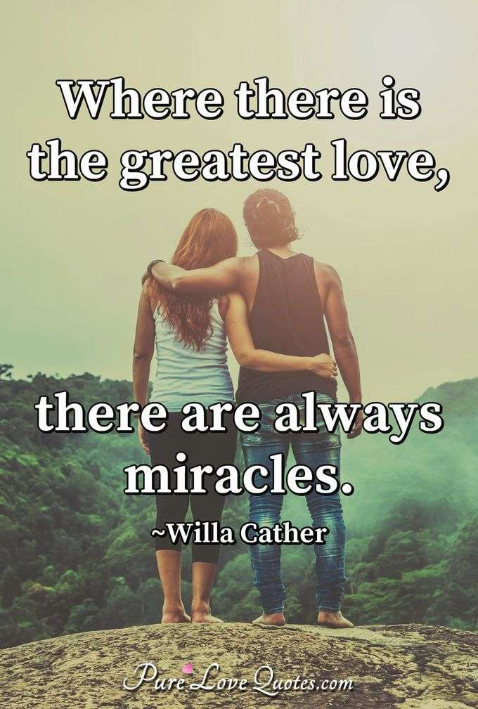 Where there is the greatest love, there are always miracles. - Willa Cather