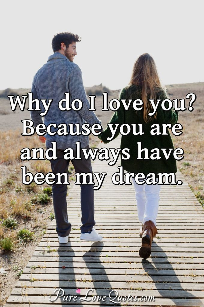 Why do I love you? Because you are and always have been my dream. - Anonymous