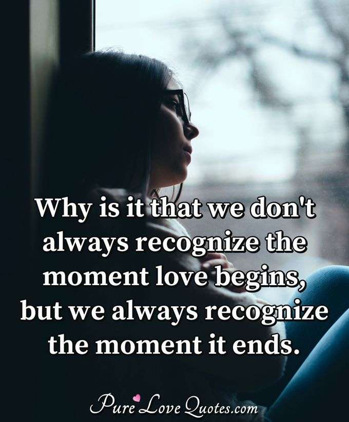 Why is it that we don't always recognize the moment love begins, but we always recognize the moment it ends. - Anonymous