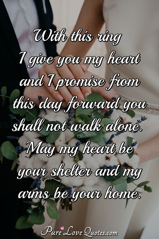 With this ring I give you my heart and I promise from this day forward you shall not walk alone. May my heart be your shelter and my arms be your home. - Anonymous