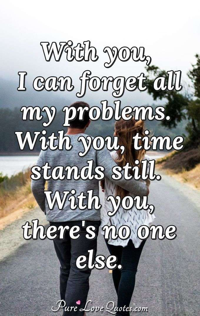 With you, I can forget all my problems. With you, time stands still. With you, there's no one else. - Anonymous
