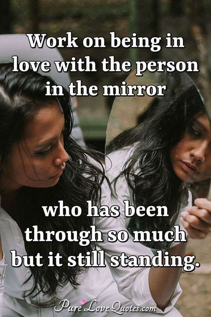 Work on being in love with the person in the mirror who has been through so much but it still standing. - Anonymous