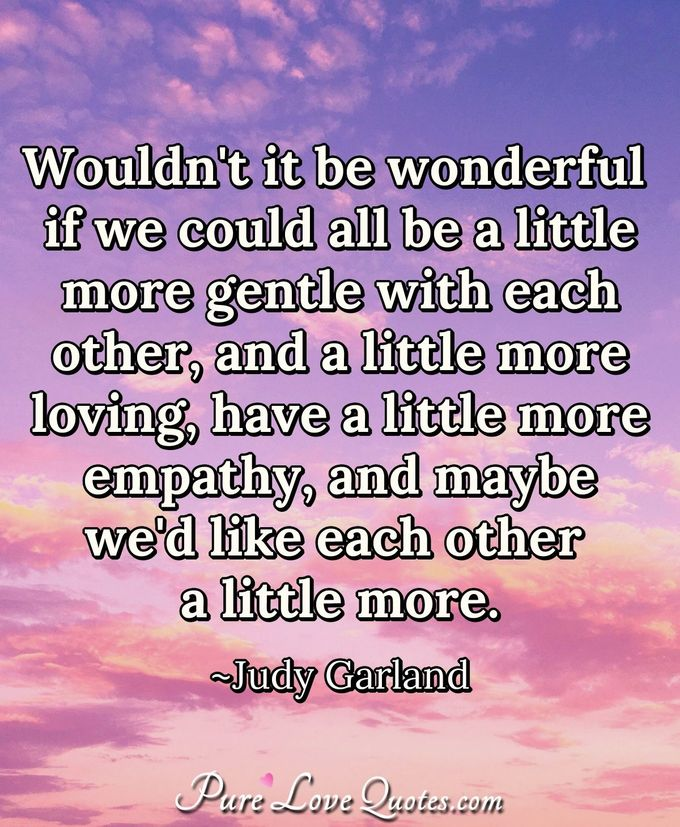 Wouldn't it be wonderful if we could all be a little more gentle with each other, and a little more loving, have a little more empathy, and maybe we'd like each other a little more. - Judy Garland