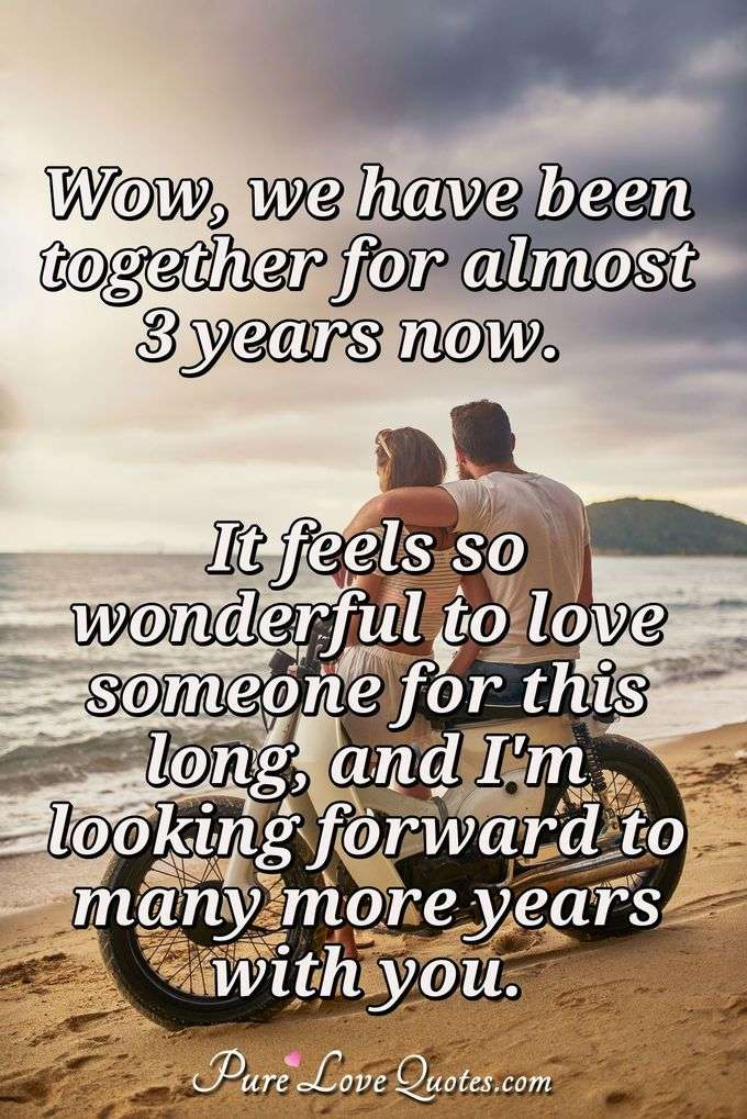 Wow, we have been together for almost 3 years now.  It feels so wonderful to love someone for this long, and I'm looking forward to many more years with you. - PureLoveQuotes.com