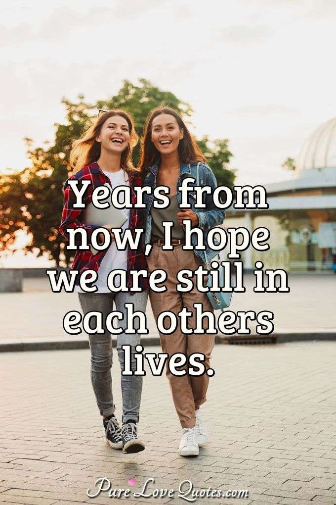Years from now, I hope we are still in each others lives. - Anonymous
