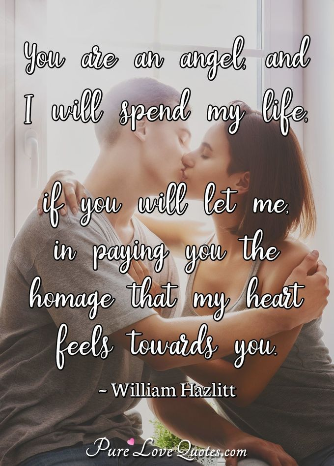 You are an angel, and I will spend my life, if you will let me, in paying you the homage that my heart feels towards you. - William Hazlitt