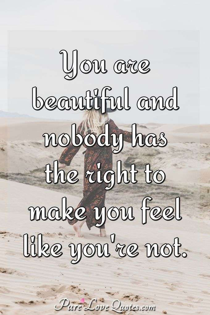 You are beautiful and nobody has the right to make you feel like you're not. - Anonymous