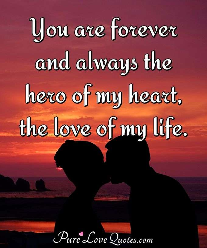 You are forever and always the hero of my heart, the love of my life. - Anonymous
