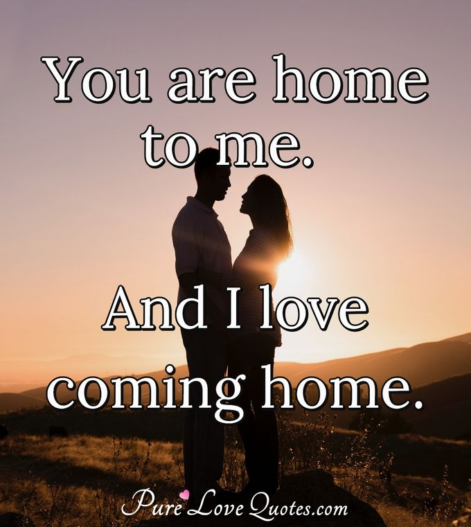You are home to me, and I love coming home.