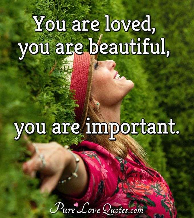 You are loved, you are beautiful, you are important. - Anonymous