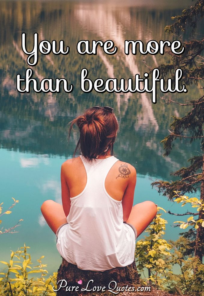 You are more than beautiful. - Anonymous